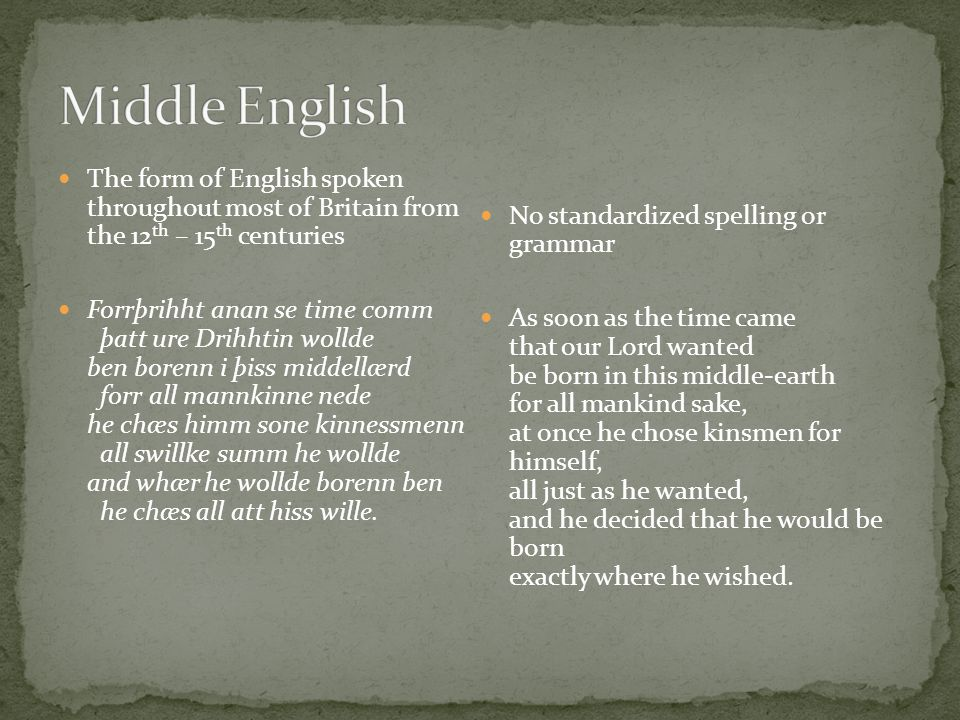 The form of English spoken throughout most of Britain from the 12 th – 15 th centuries Forrþrihht anan se time comm þatt ure Drihhtin wollde ben borenn i þiss middellærd forr all mannkinne nede he chæs himm sone kinnessmenn all swillke summ he wollde and whær he wollde borenn ben he chæs all att hiss wille.