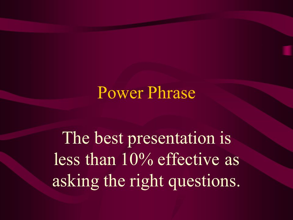Power Phrase The best presentation is less than 10% effective as asking the right questions.