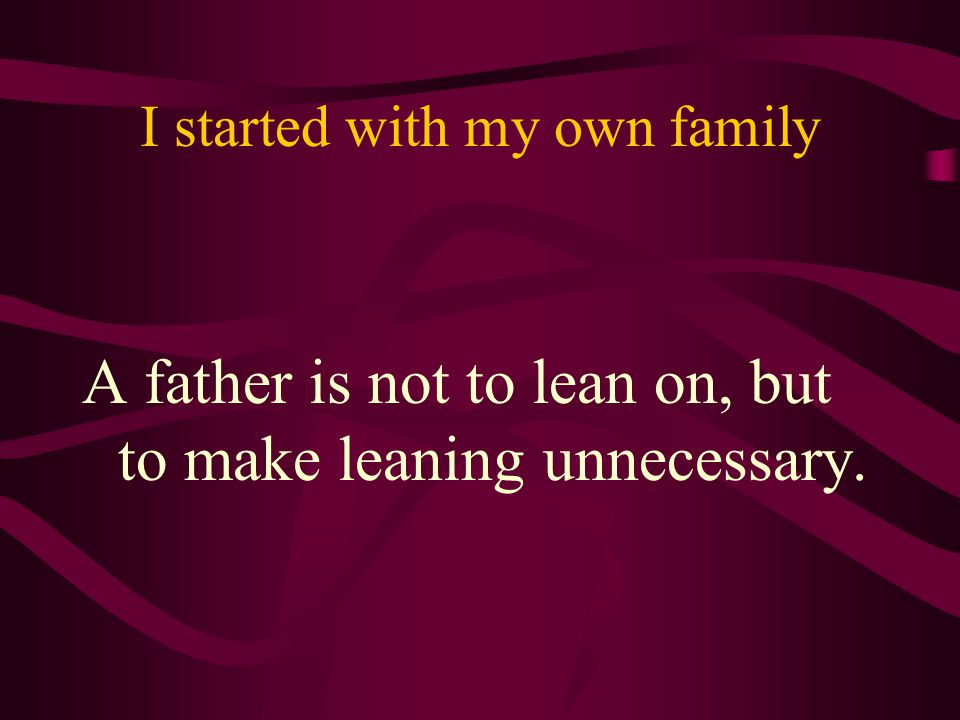 I started with my own family A father is not to lean on, but to make leaning unnecessary.