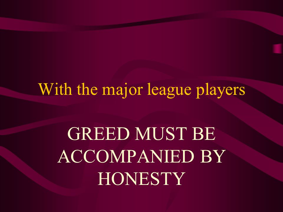 With the major league players GREED MUST BE ACCOMPANIED BY HONESTY