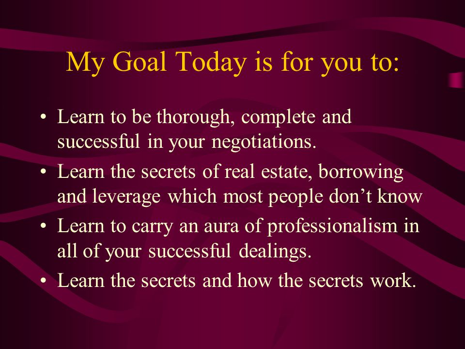 My Goal Today is for you to: Learn to be thorough, complete and successful in your negotiations.