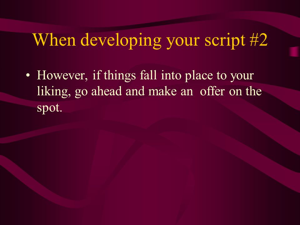 When developing your script #2 However, if things fall into place to your liking, go ahead and make an offer on the spot.