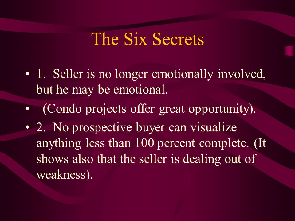 The Six Secrets 1. Seller is no longer emotionally involved, but he may be emotional.
