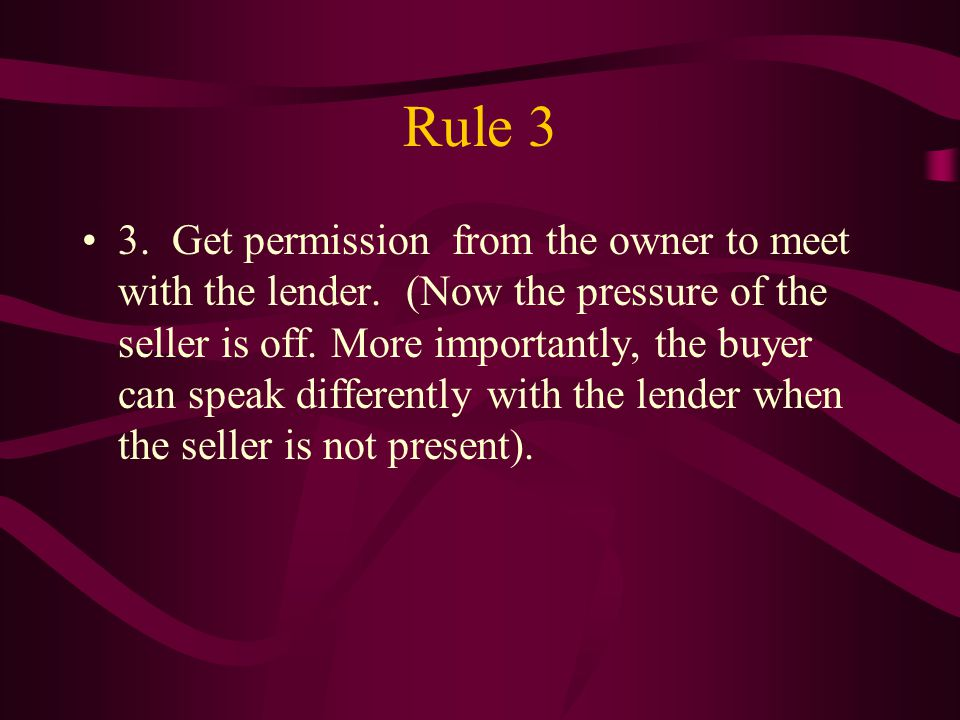 Rule 4 A lender can offer you ALL OF THE INGREDIENTS to structure a workable deal without jeopardizing the bank's position.