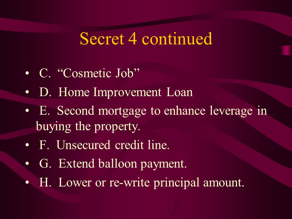 Secret 4 continued C. Cosmetic Job D. Home Improvement Loan E.