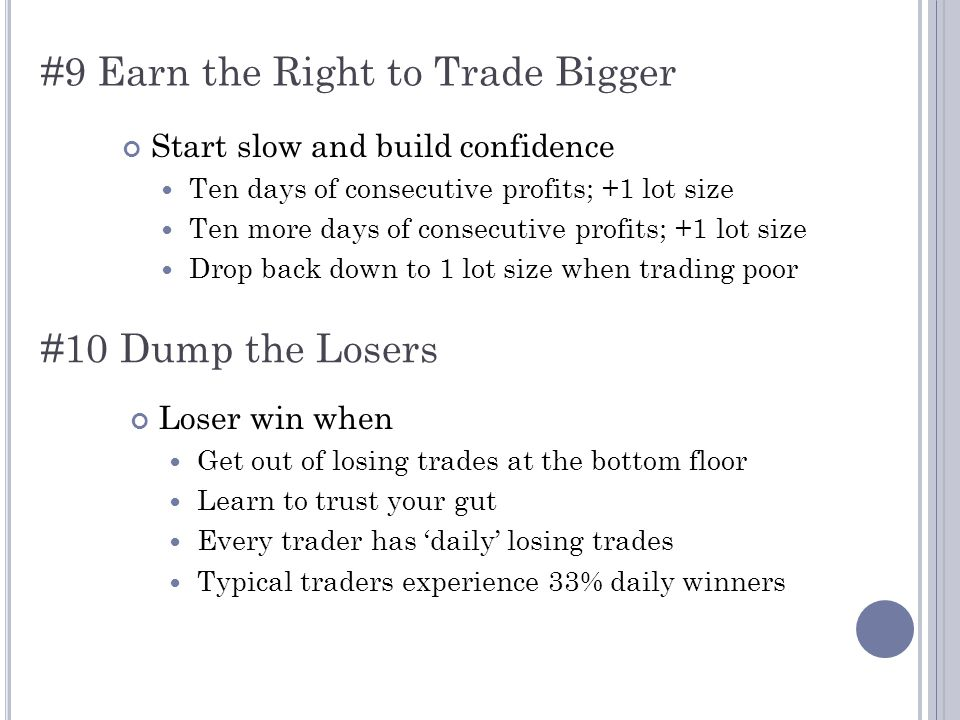 #9 Earn the Right to Trade Bigger Start slow and build confidence Ten days of consecutive profits; +1 lot size Ten more days of consecutive profits; +1 lot size Drop back down to 1 lot size when trading poor #10 Dump the Losers Loser win when Get out of losing trades at the bottom floor Learn to trust your gut Every trader has 'daily' losing trades Typical traders experience 33% daily winners