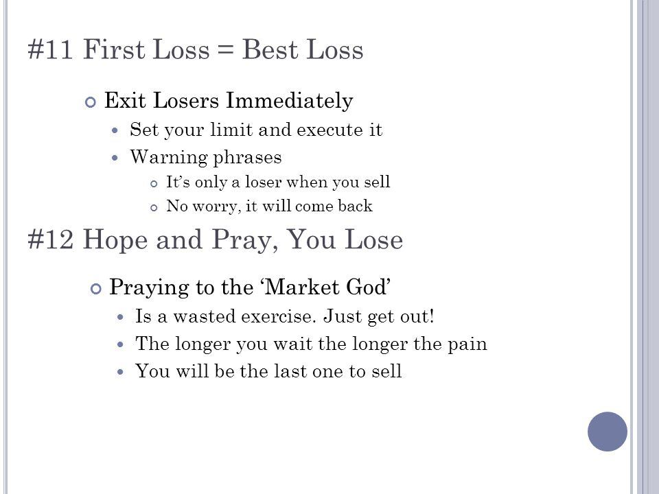 #11 First Loss = Best Loss Exit Losers Immediately Set your limit and execute it Warning phrases It's only a loser when you sell No worry, it will come back #12 Hope and Pray, You Lose Praying to the 'Market God' Is a wasted exercise.