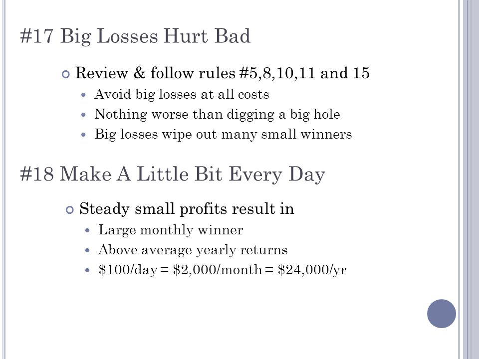 #17 Big Losses Hurt Bad Review & follow rules #5,8,10,11 and 15 Avoid big losses at all costs Nothing worse than digging a big hole Big losses wipe out many small winners #18 Make A Little Bit Every Day Steady small profits result in Large monthly winner Above average yearly returns $100/day = $2,000/month = $24,000/yr