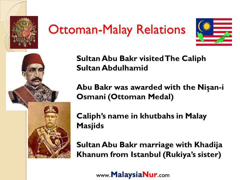 Ottoman-Malay Relations www.MalaysiaNur. com Sultan Abu Bakr visited The Caliph Sultan Abdulhamid Abu Bakr was awarded with the Nişan-i Osmani (Ottoma