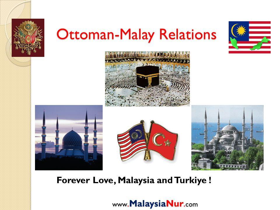 Ottoman-Malay Relations www.MalaysiaNur. com Forever Love, Malaysia and Turkiye !