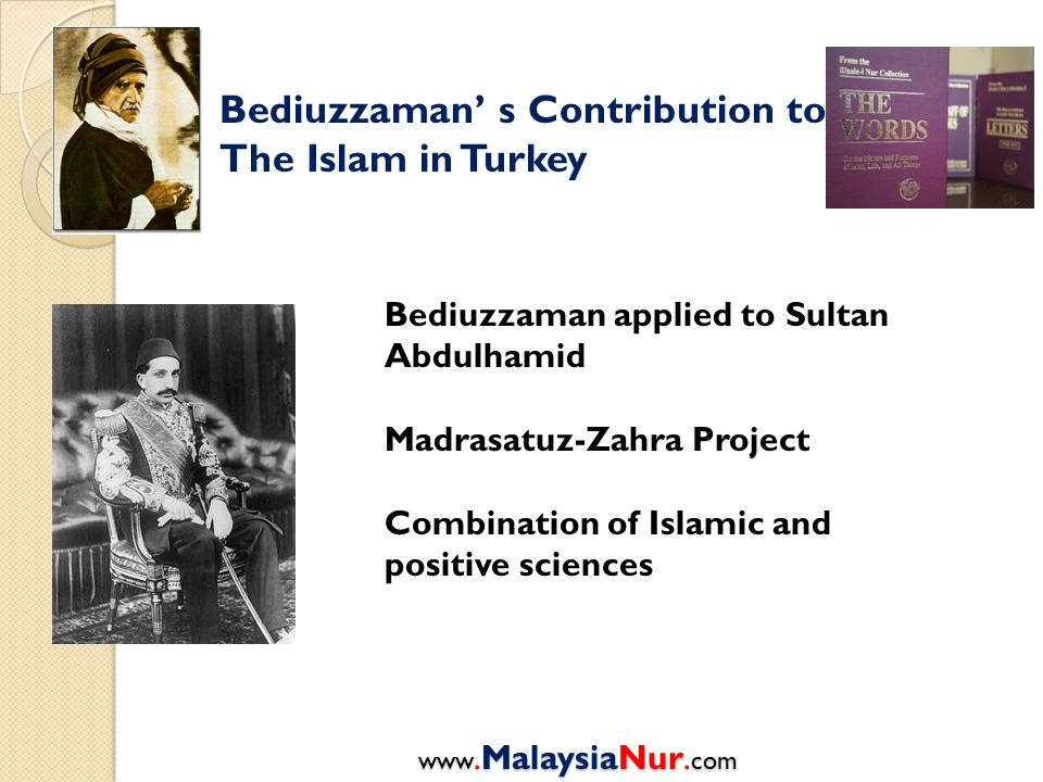 Bediuzzaman' s Contribution to The Islam in Turkey Bediuzzaman applied to Sultan Abdulhamid Madrasatuz-Zahra Project Combination of Islamic and positive sciences www.MalaysiaNur.