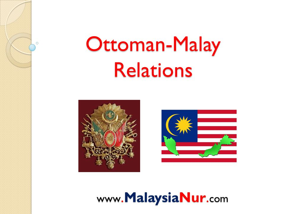 Ottoman-Malay Relations www.MalaysiaNur. com Forever Love, Malaysia and Turkiye !