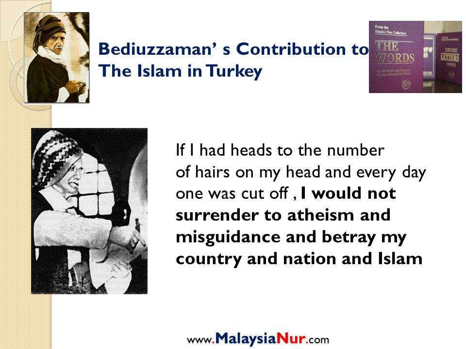 Bediuzzaman' s Contribution to The Islam in Turkey If I had heads to the number of hairs on my head and every day one was cut off, I would not surrend