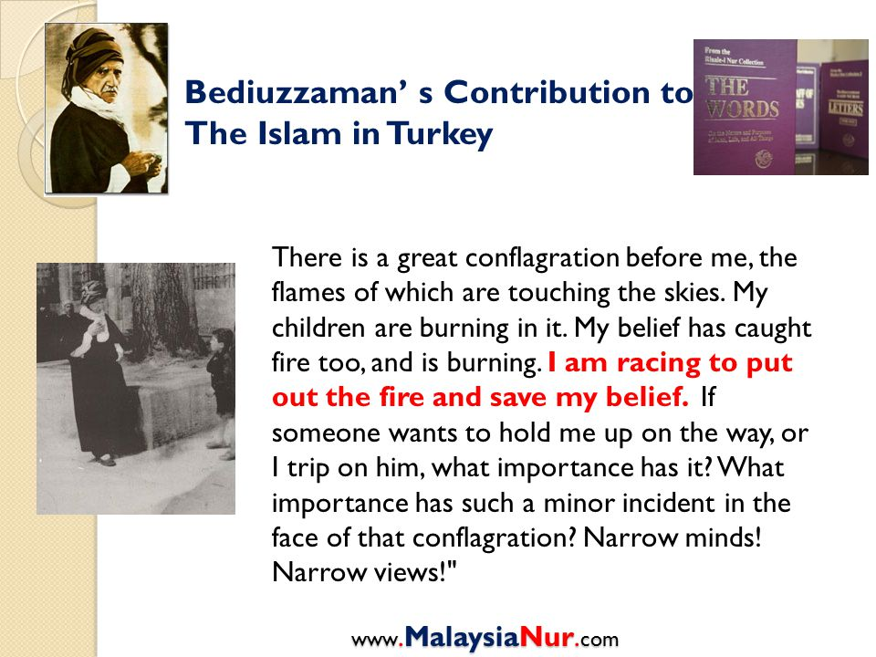 Bediuzzaman' s Contribution to The Islam in Turkey There is a great conflagration before me, the flames of which are touching the skies.