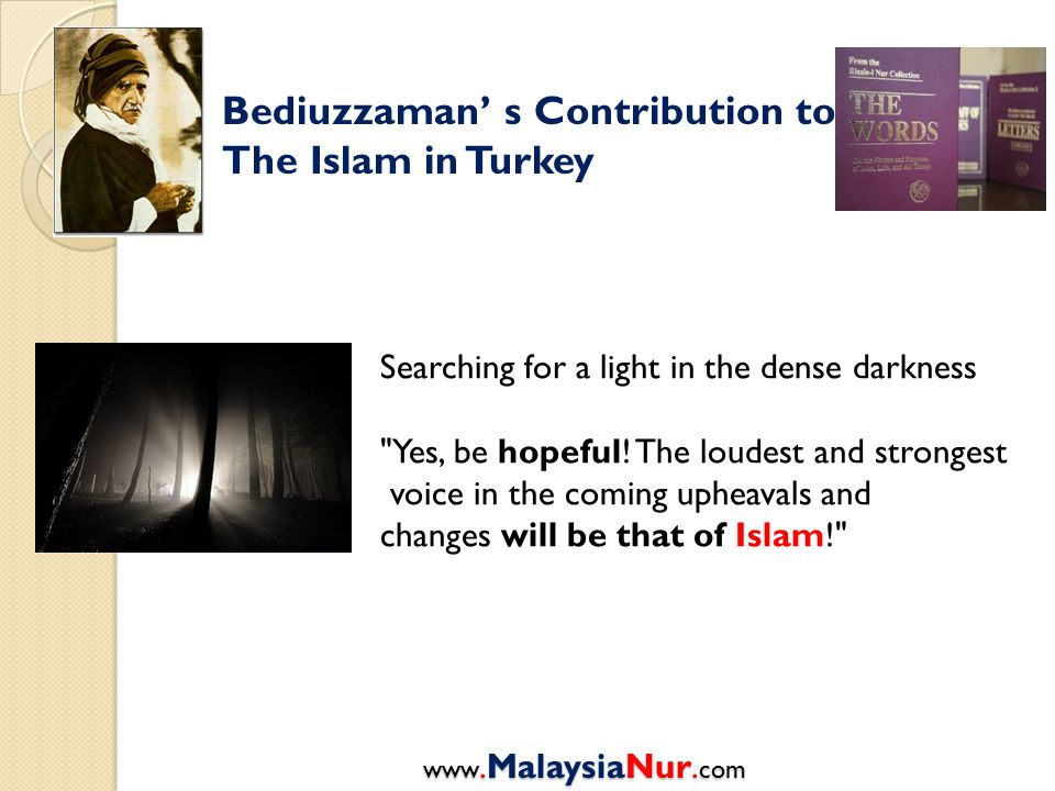 Bediuzzaman' s Contribution to The Islam in Turkey Searching for a light in the dense darkness Yes, be hopeful.