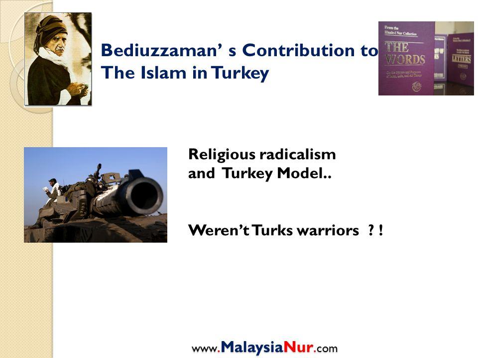Bediuzzaman' s Contribution to The Islam in Turkey Religious radicalism and Turkey Model.. Weren't Turks warriors ? ! www.MalaysiaNur. com