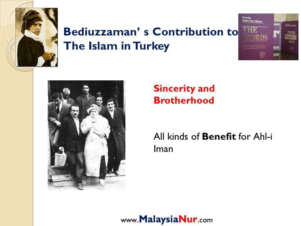 Bediuzzaman' s Contribution to The Islam in Turkey Sincerity and Brotherhood All kinds of Benefit for Ahl-i Iman www.MalaysiaNur.