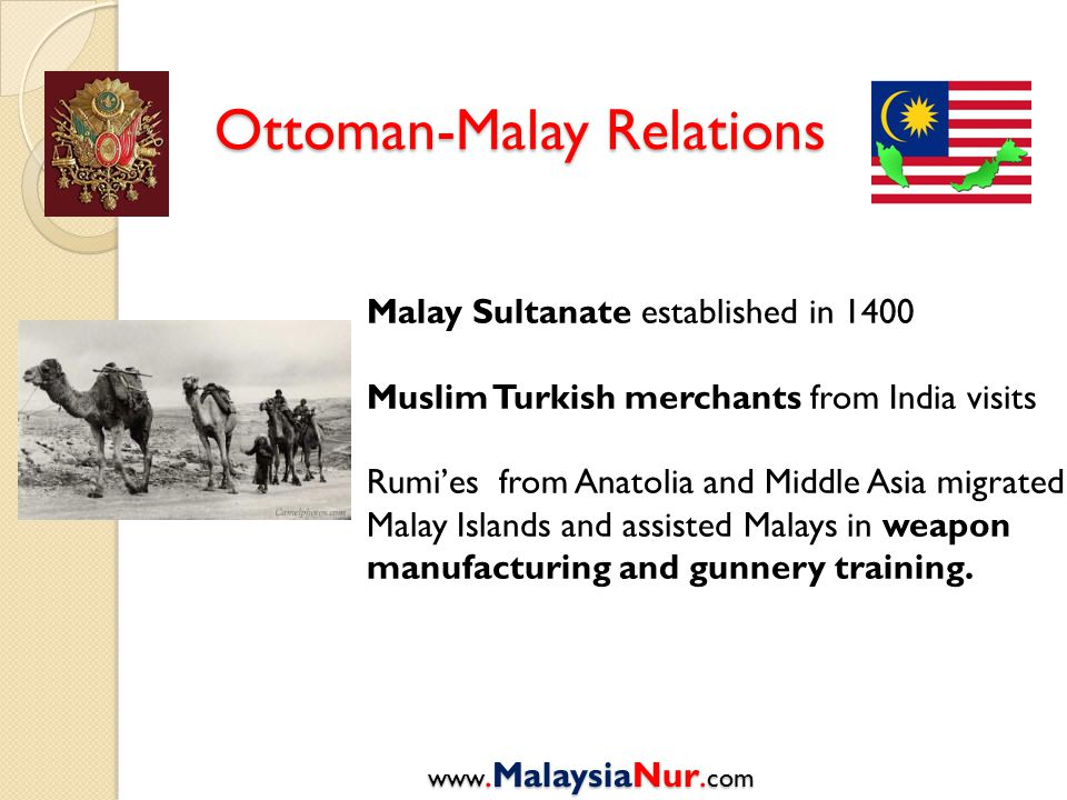 Ottoman-Malay Relations www.MalaysiaNur. com Malay Sultanate established in 1400 Muslim Turkish merchants from India visits Rumi'es from Anatolia and