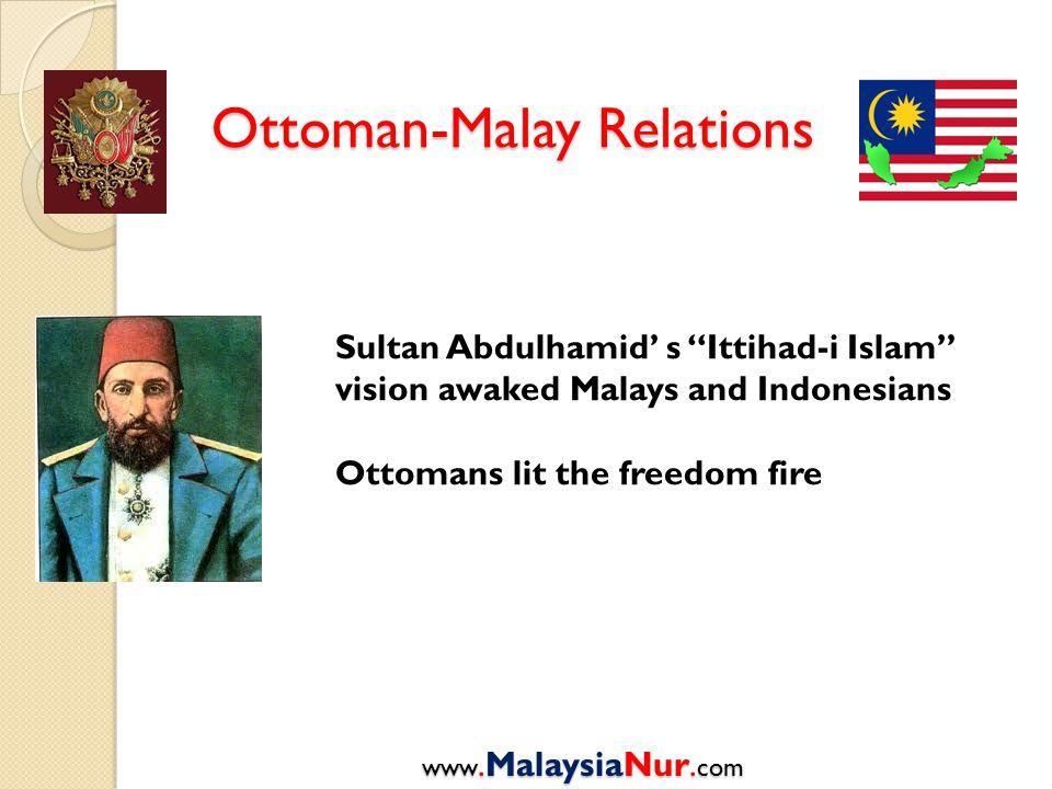 "Ottoman-Malay Relations www.MalaysiaNur. com Sultan Abdulhamid' s ""Ittihad-i Islam"" vision awaked Malays and Indonesians Ottomans lit the freedom fire"
