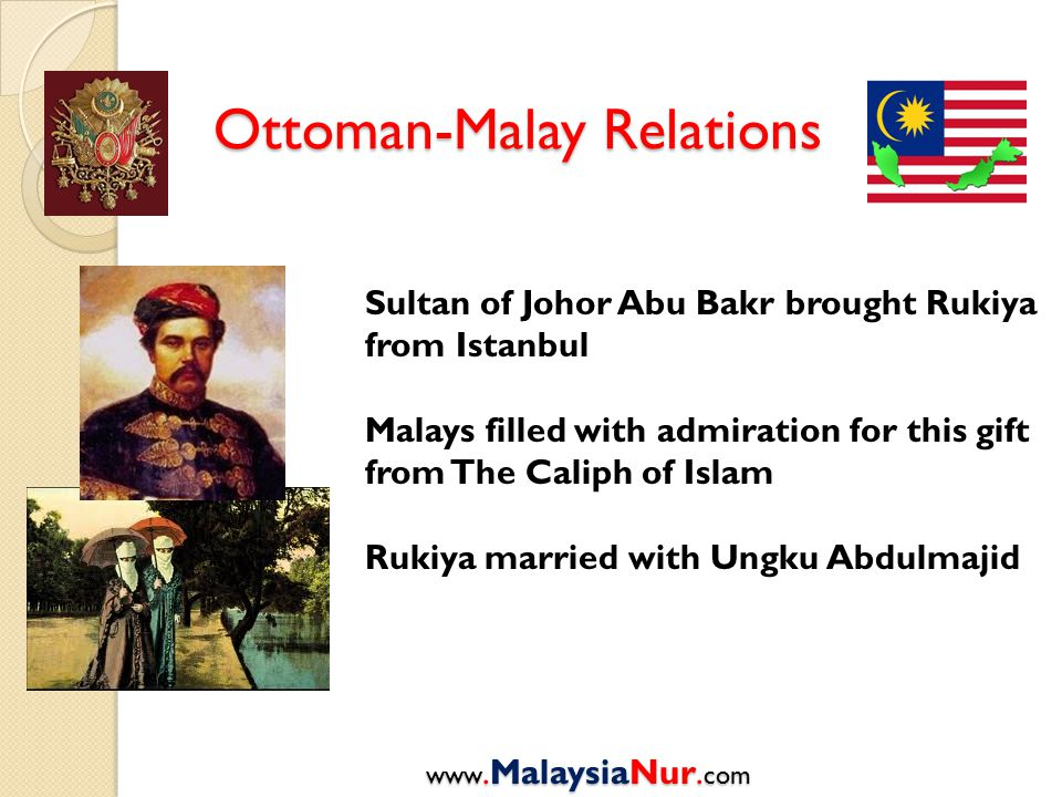 Ottoman-Malay Relations www.MalaysiaNur. com Sultan of Johor Abu Bakr brought Rukiya from Istanbul Malays filled with admiration for this gift from Th