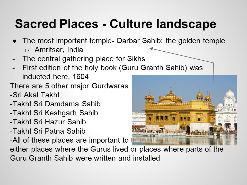 Sacred Places - Culture landscape ●The most important temple- Darbar Sahib: the golden temple o Amritsar, India -The central gathering place for Sikhs -First edition of the holy book (Guru Granth Sahib) was inducted here, 1604 There are 5 other major Gurdwaras -Sri Akal Takht -Takht Sri Damdama Sahib -Takht Sri Keshgarh Sahib -Takht Sri Hazur Sahib -Takht Sri Patna Sahib -All of these places are important to the Sikhs for they were either places where the Gurus lived or places where parts of the Guru Granth Sahib were written and installed