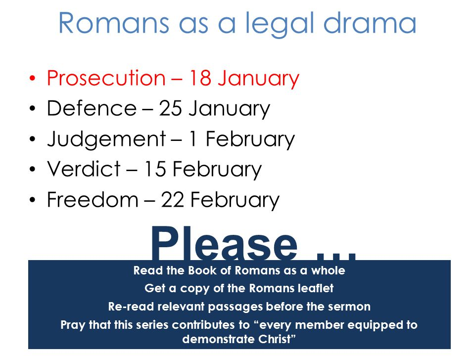 Prosecution – 18 January Defence – 25 January Judgement – 1 February Verdict – 15 February Freedom – 22 February Read the Book of Romans as a whole Get a copy of the Romans leaflet Re-read relevant passages before the sermon Pray that this series contributes to every member equipped to demonstrate Christ Please … Romans as a legal drama