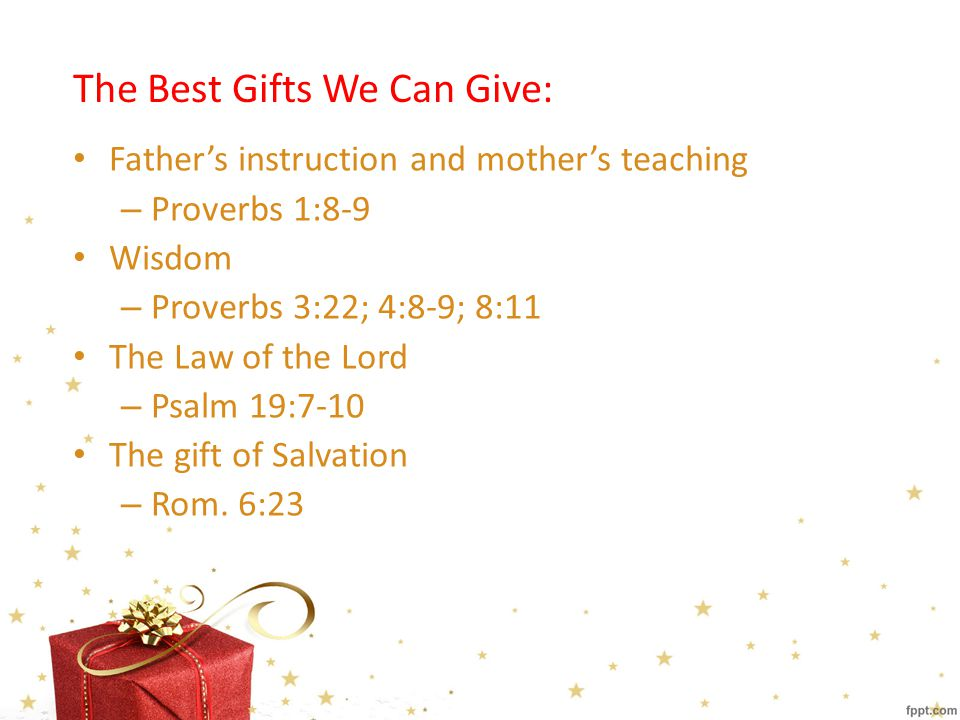The Best Gifts We Can Give: Father's instruction and mother's teaching – Proverbs 1:8-9 Wisdom – Proverbs 3:22; 4:8-9; 8:11 The Law of the Lord – Psalm 19:7-10 The gift of Salvation – Rom.