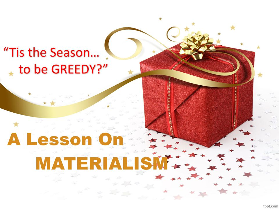 Tis the Season… to be GREEDY A Lesson On MATERIALISM