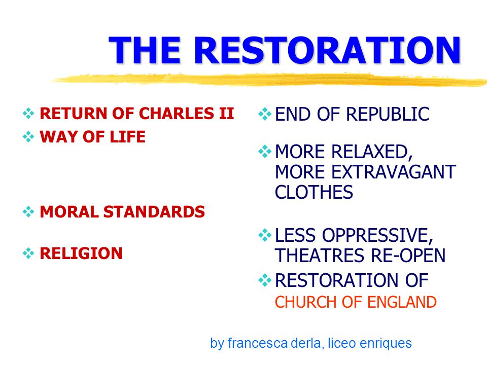 THE RESTORATION  RETURN OF CHARLES II  WAY OF LIFE  MORAL STANDARDS  RELIGION  END OF REPUBLIC  MORE RELAXED, MORE EXTRAVAGANT CLOTHES  LESS OPPRESSIVE, THEATRES RE-OPEN  RESTORATION OF CHURCH OF ENGLAND by francesca derla, liceo enriques