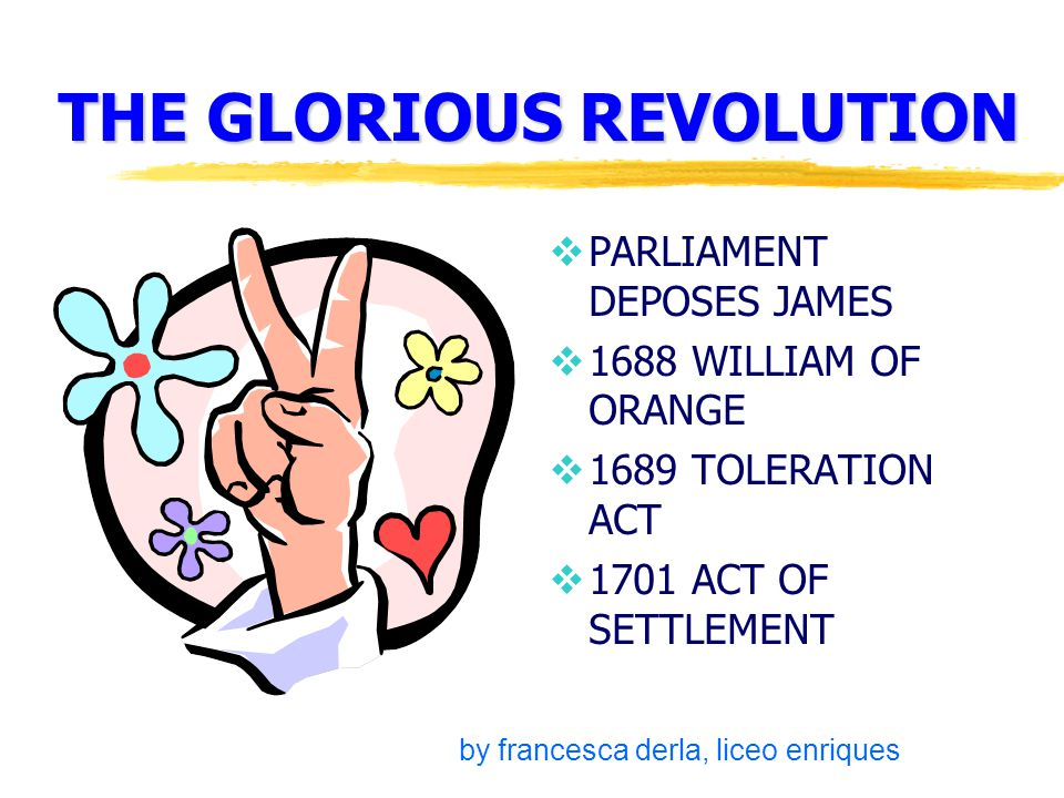 THE GLORIOUS REVOLUTION  PARLIAMENT DEPOSES JAMES  1688 WILLIAM OF ORANGE  1689 TOLERATION ACT  1701 ACT OF SETTLEMENT by francesca derla, liceo enriques