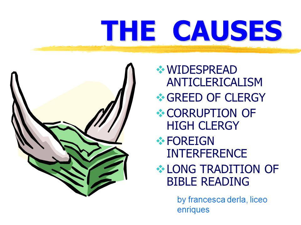 THE CAUSES  WIDESPREAD ANTICLERICALISM  GREED OF CLERGY  CORRUPTION OF HIGH CLERGY  FOREIGN INTERFERENCE  LONG TRADITION OF BIBLE READING by francesca derla, liceo enriques