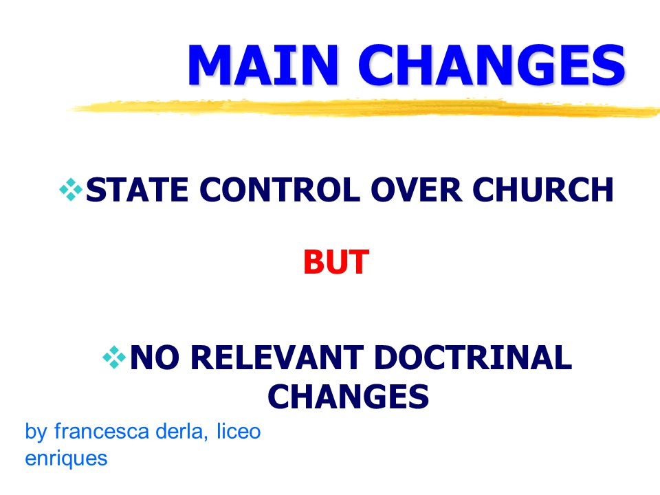 MAIN CHANGES  STATE CONTROL OVER CHURCH BUT  NO RELEVANT DOCTRINAL CHANGES by francesca derla, liceo enriques