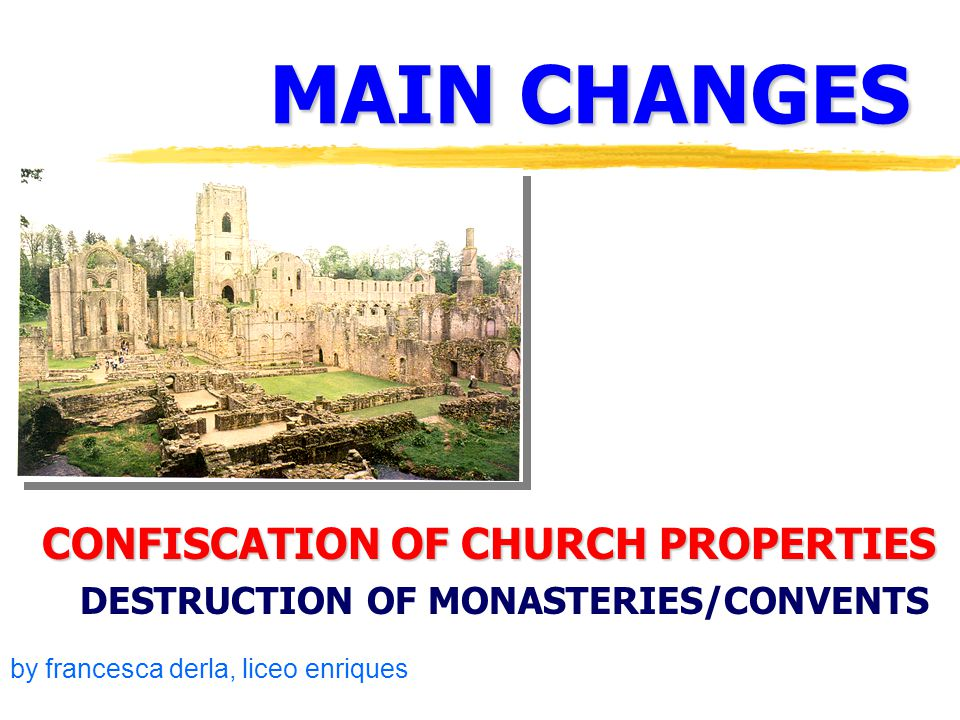 MAIN CHANGES CONFISCATION OF CHURCH PROPERTIES DESTRUCTION OF MONASTERIES/CONVENTS by francesca derla, liceo enriques