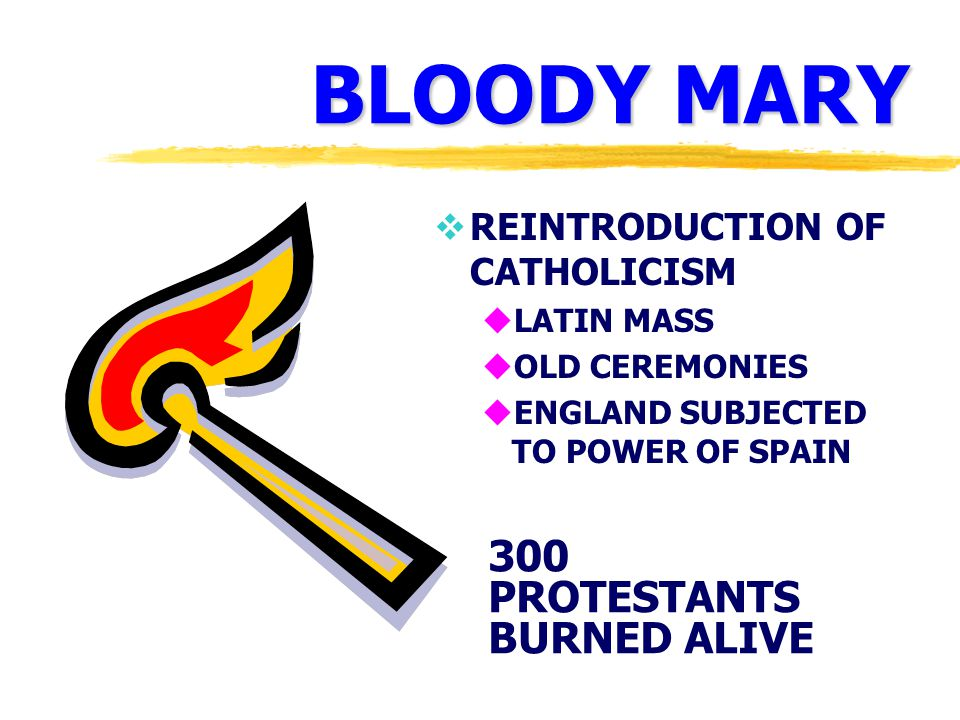 BLOODY MARY  REINTRODUCTION OF CATHOLICISM uLATIN MASS uOLD CEREMONIES uENGLAND SUBJECTED TO POWER OF SPAIN 300 PROTESTANTS BURNED ALIVE
