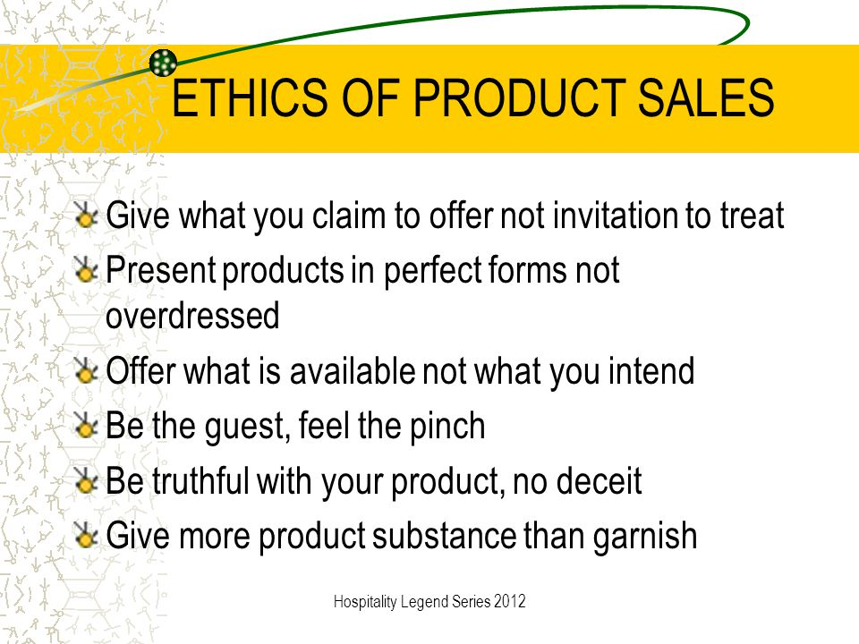 ETHICS OF PRODUCT SALES Give what you claim to offer not invitation to treat Present products in perfect forms not overdressed Offer what is available