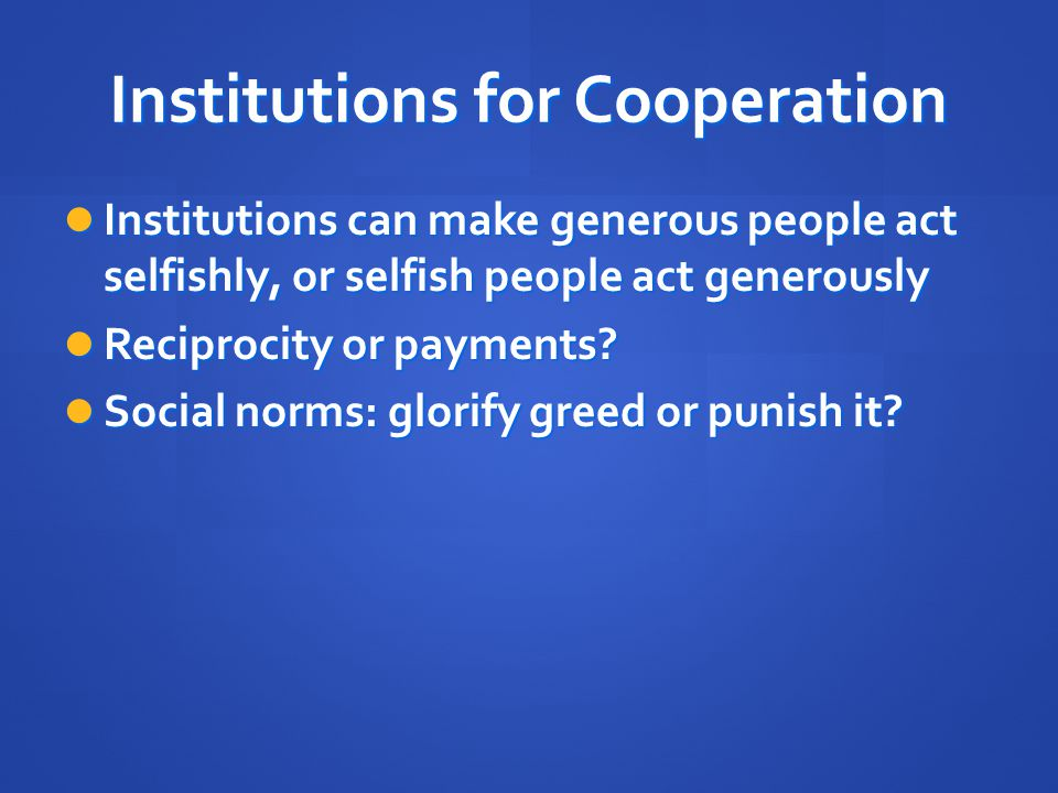 Institutions for Cooperation Institutions can make generous people act selfishly, or selfish people act generously Institutions can make generous peop