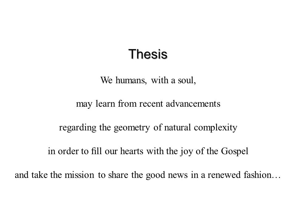 Thesis We humans, with a soul, may learn from recent advancements regarding the geometry of natural complexity in order to fill our hearts with the joy of the Gospel and take the mission to share the good news in a renewed fashion…