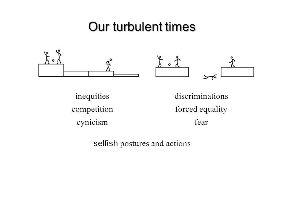 Our turbulent times inequities competition cynicism discriminations forced equality fear selfish postures and actions