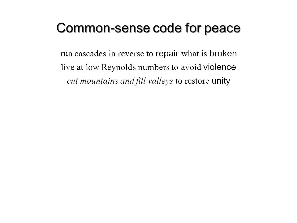 Common-sense code for peace run cascades in reverse to repair what is broken live at low Reynolds numbers to avoid violence cut mountains and fill valleys to restore unity