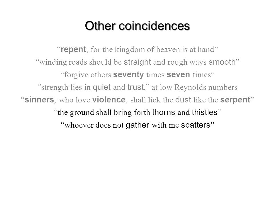Other coincidences repent, for the kingdom of heaven is at hand winding roads should be straight and rough ways smooth forgive others seventy times seven times strength lies in quiet and trust, at low Reynolds numbers sinners, who love violence, shall lick the dust like the serpent the ground shall bring forth thorns and thistles whoever does not gather with me scatters