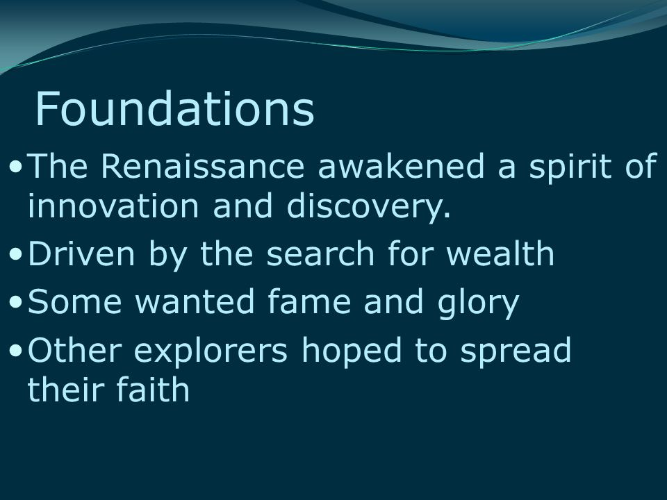 Foundations The Renaissance awakened a spirit of innovation and discovery. Driven by the search for wealth Some wanted fame and glory Other explorers