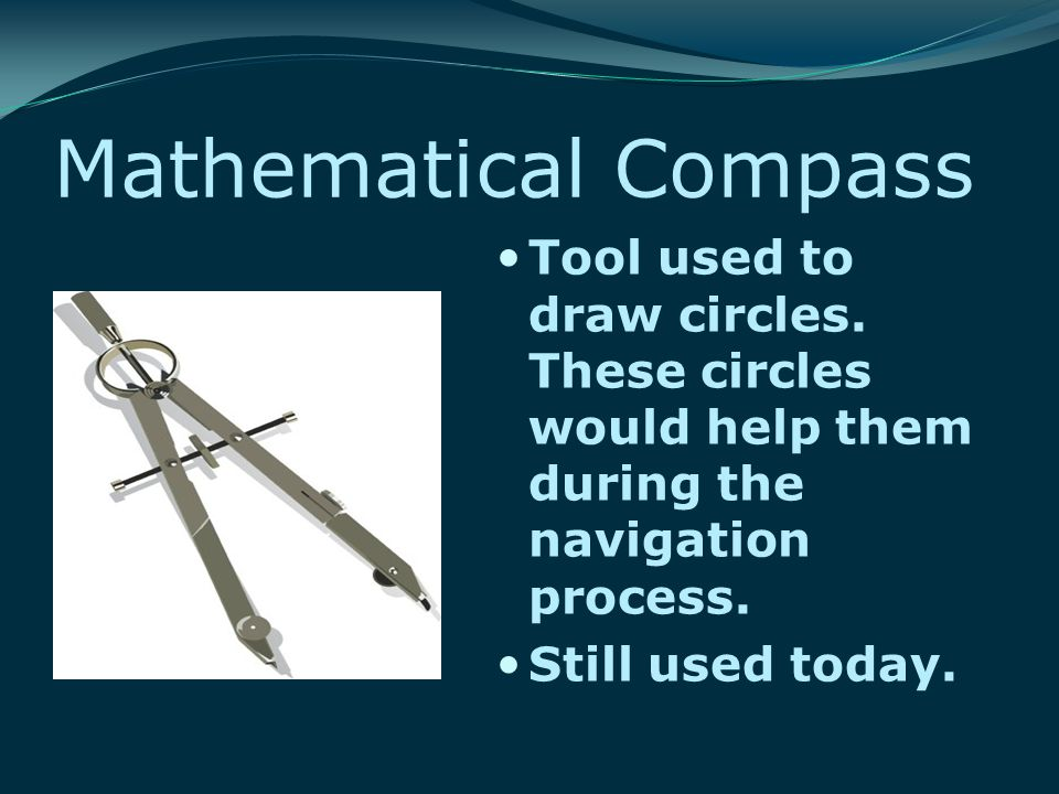 Mathematical Compass Tool used to draw circles. These circles would help them during the navigation process. Still used today.