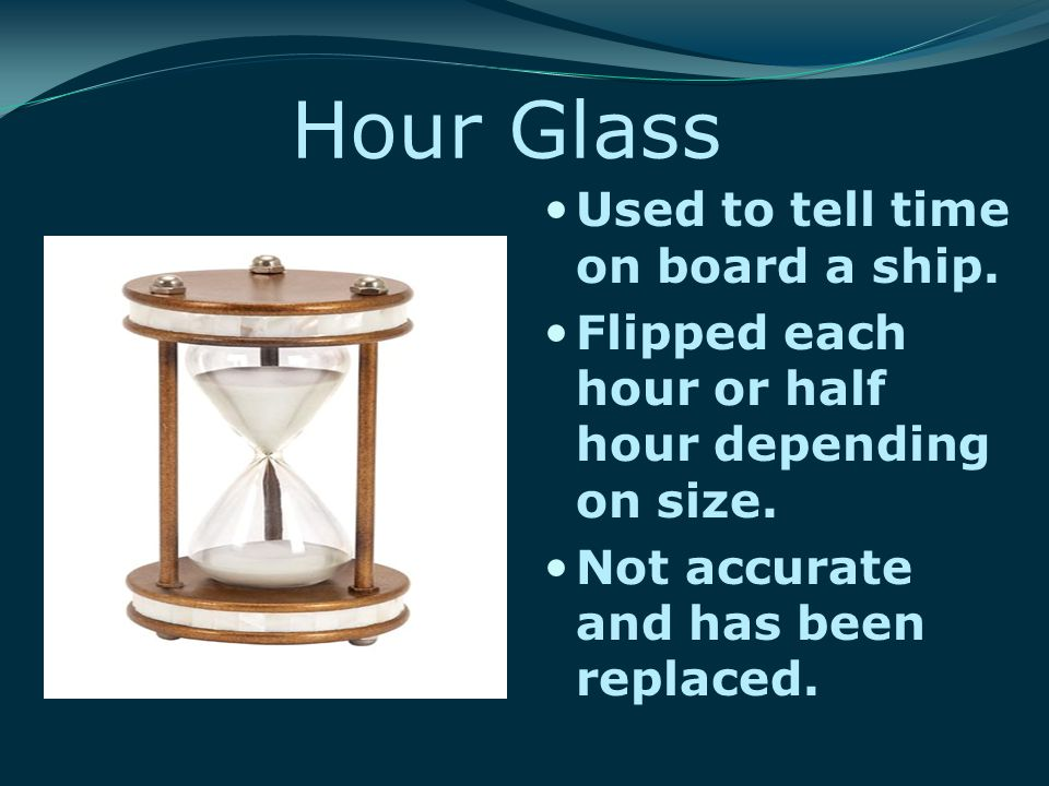 Hour Glass Used to tell time on board a ship. Flipped each hour or half hour depending on size.