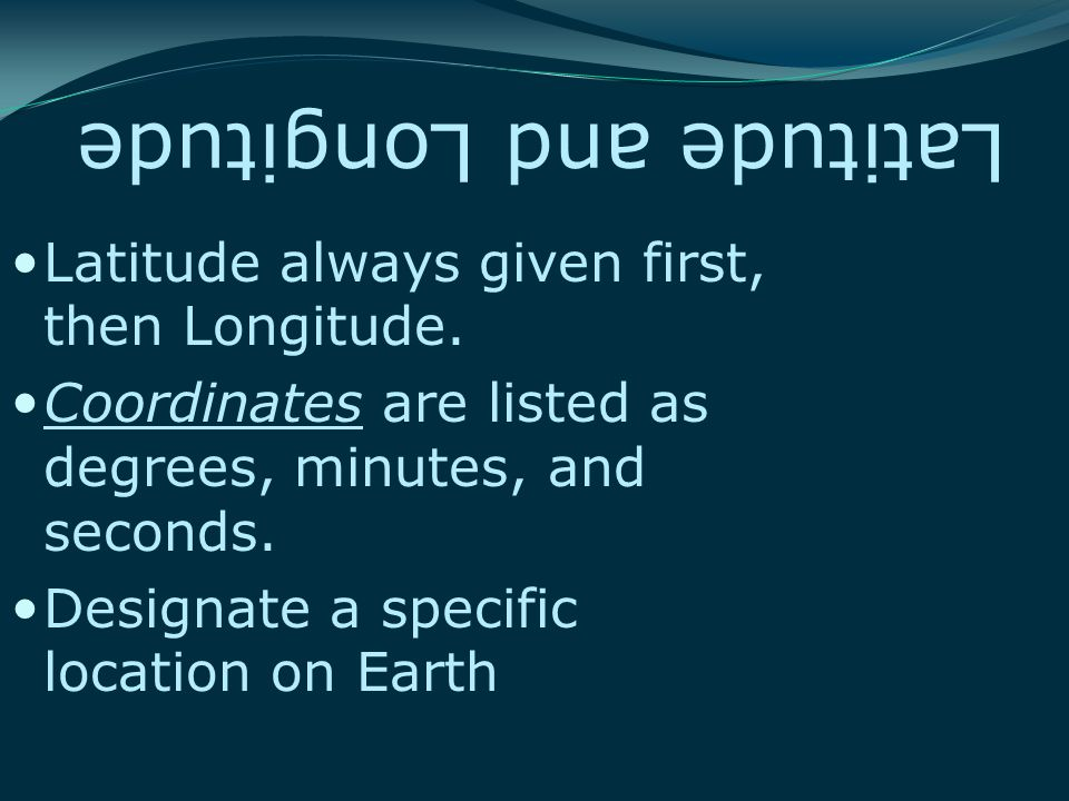 Latitude and Longitude Latitude always given first, then Longitude.