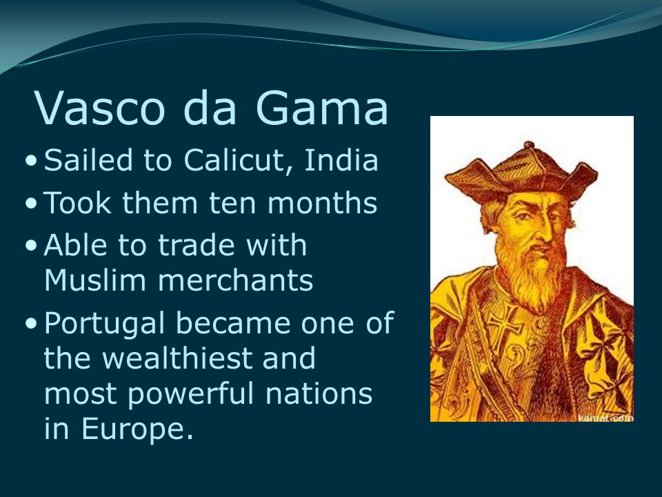 Vasco da Gama Sailed to Calicut, India Took them ten months Able to trade with Muslim merchants Portugal became one of the wealthiest and most powerfu