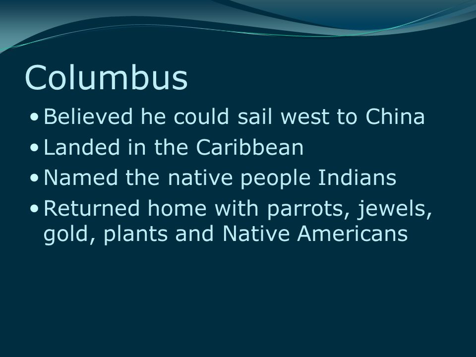 Columbus Believed he could sail west to China Landed in the Caribbean Named the native people Indians Returned home with parrots, jewels, gold, plants
