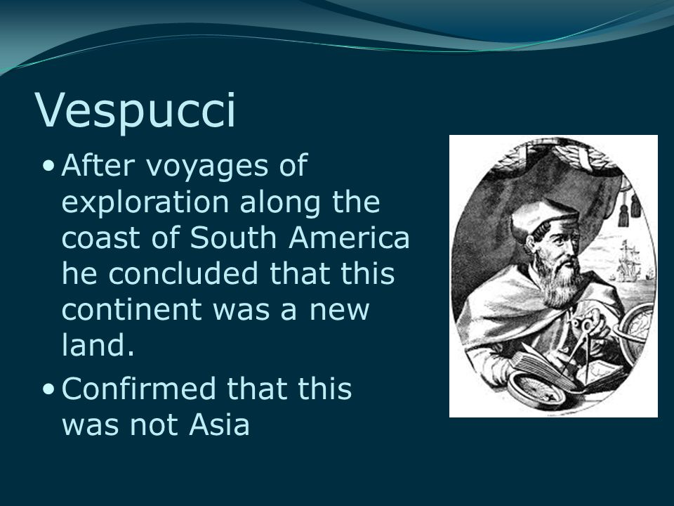 Vespucci After voyages of exploration along the coast of South America he concluded that this continent was a new land. Confirmed that this was not As