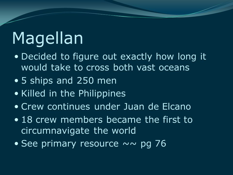 Magellan Decided to figure out exactly how long it would take to cross both vast oceans 5 ships and 250 men Killed in the Philippines Crew continues under Juan de Elcano 18 crew members became the first to circumnavigate the world See primary resource ~~ pg 76