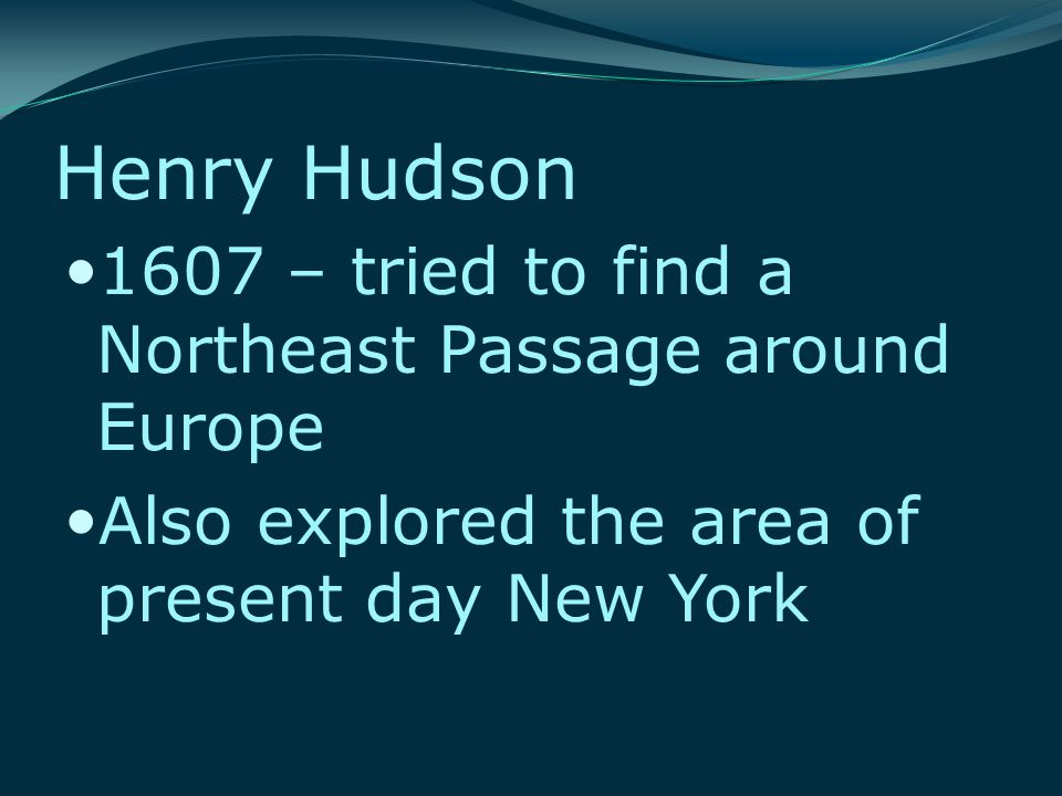 Henry Hudson 1607 – tried to find a Northeast Passage around Europe Also explored the area of present day New York