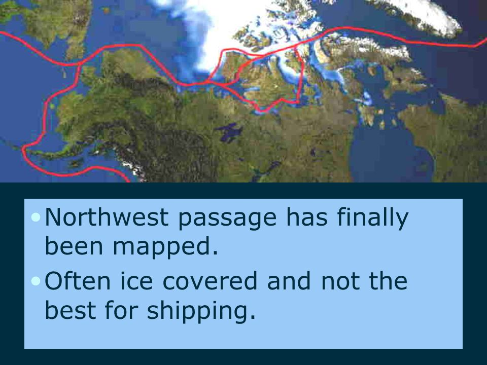 Northwest passage has finally been mapped. Often ice covered and not the best for shipping.